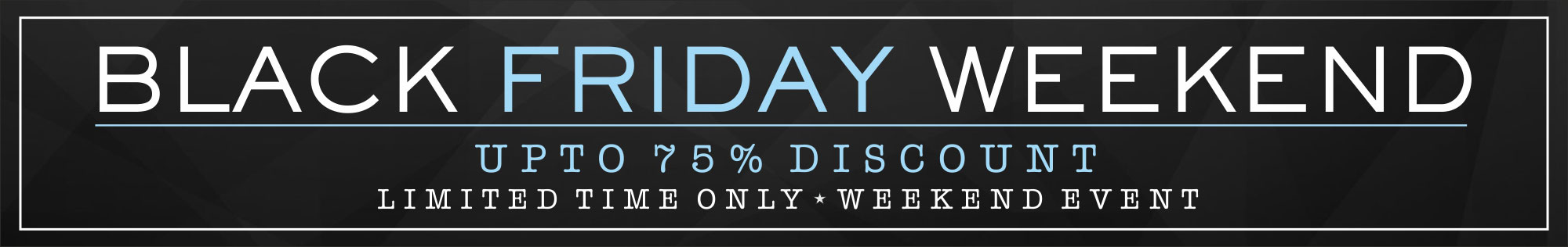 Black Friday Weekend! - Up to 75% discount - Shop now